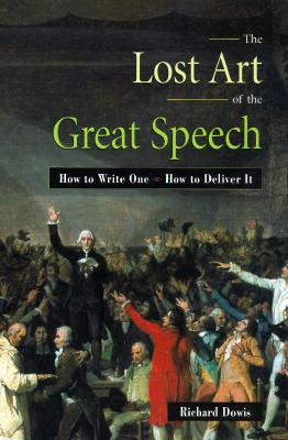 The Lost Art of the Great Speech By Dowis, Richard